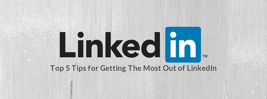 Top 5 Tips for Getting The Most Out of LinkedIn